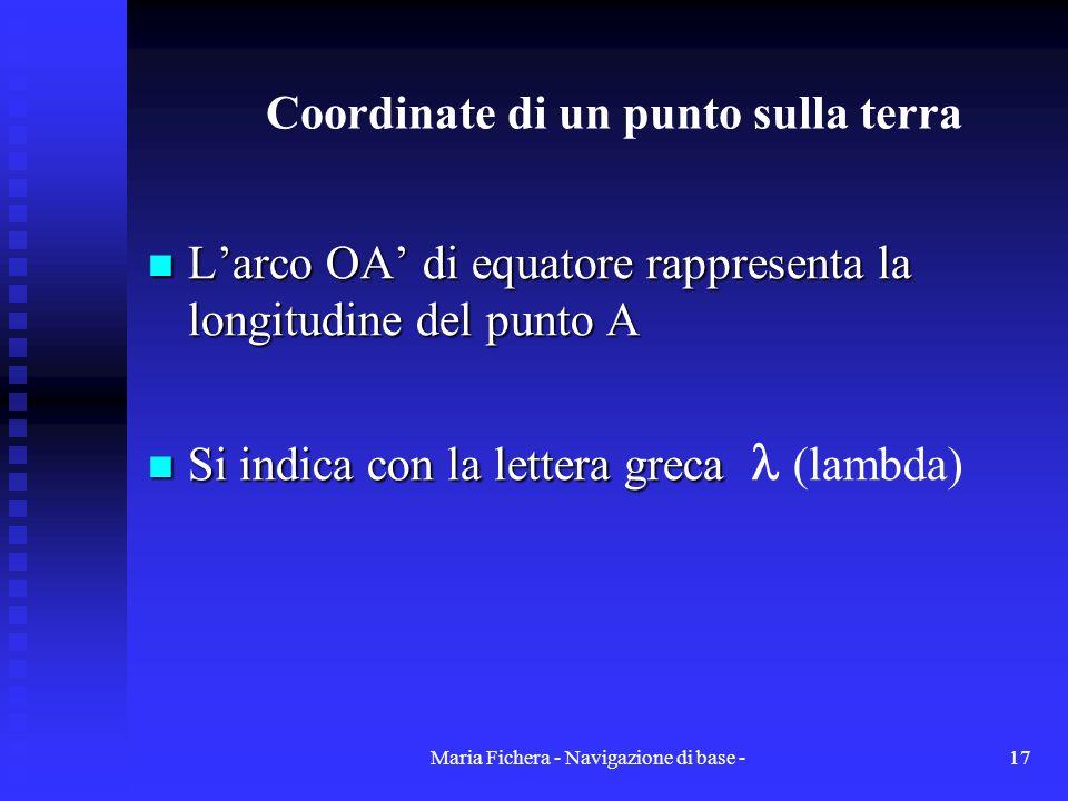 Maria Fichera - Navigazione di base -17 Coordinate di un punto sulla terra Larco OA di equatore rappresenta la longitudine del punto A Larco OA di equ