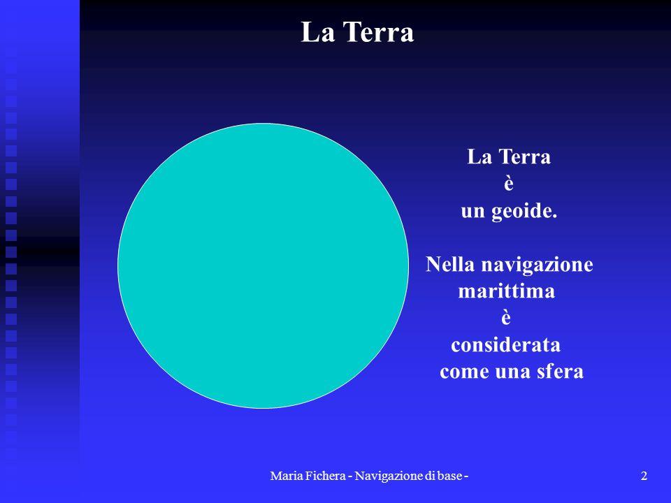 Maria Fichera - Navigazione di base -2 La Terra è un geoide. Nella navigazione marittima è considerata come una sfera La Terra