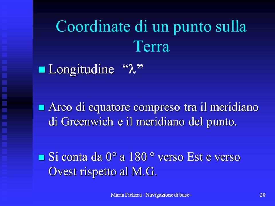 Maria Fichera - Navigazione di base -20 Coordinate di un punto sulla Terra Longitudine Longitudine Arco di equatore compreso tra il meridiano di Green