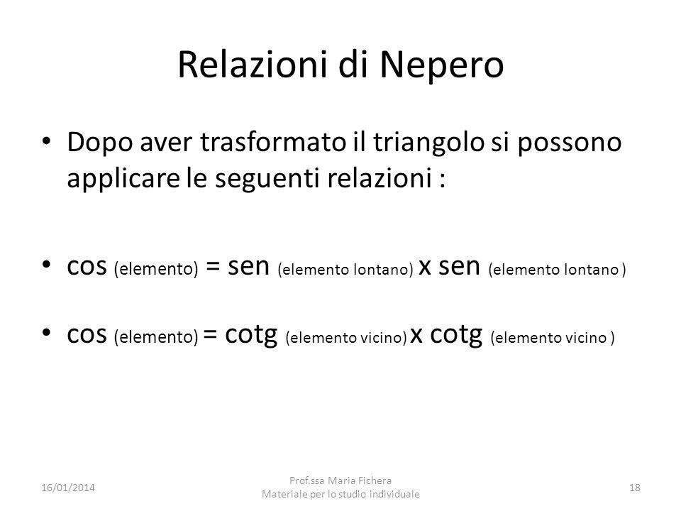 Relazioni di Nepero Dopo aver trasformato il triangolo si possono applicare le seguenti relazioni : cos (elemento) = sen (elemento lontano) x sen (ele