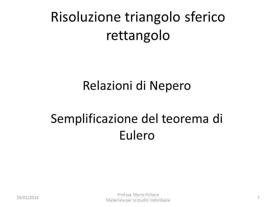 Relazioni di Nepero Dopo aver trasformato il triangolo si possono applicare le seguenti relazioni : cos (elemento) = sen (elemento lontano) x sen (elemento lontano ) cos (elemento) = cotg (elemento vicino) x cotg (elemento vicino ) 16/01/201418 Prof.ssa Maria Fichera Materiale per lo studio individuale