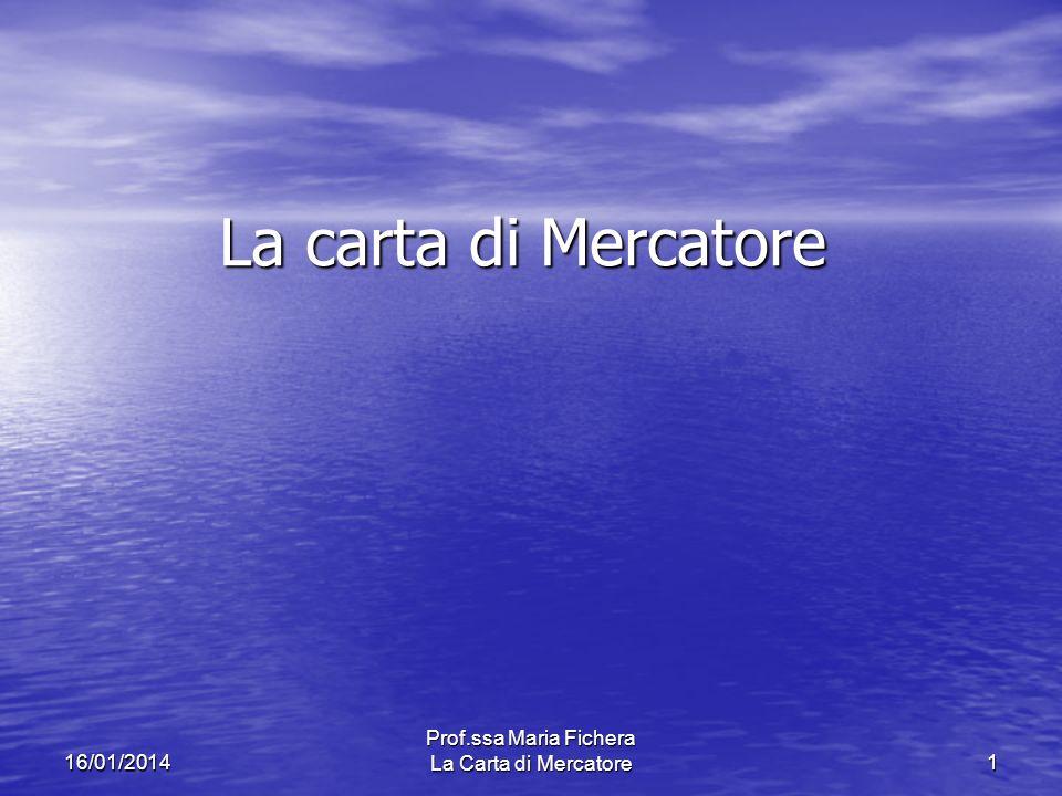 Prof.ssa Maria Fichera La Carta di Mercatore116/01/2014 La carta di Mercatore