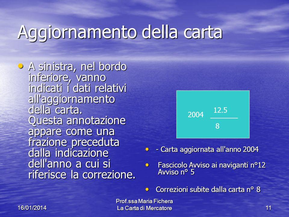 16/01/2014 Prof.ssa Maria Fichera La Carta di Mercatore11 Aggiornamento della carta A sinistra, nel bordo inferiore, vanno indicati i dati relativi all aggiornamento della carta.