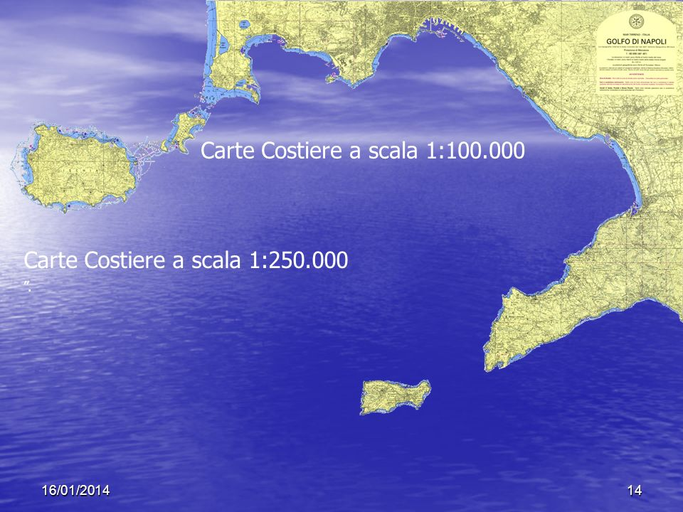 16/01/201414 Carte Costiere a scala 1:100.000 Carte Costiere a scala 1:250.000.