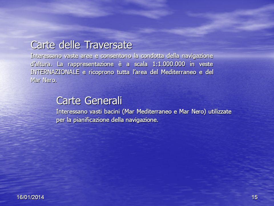 16/01/201415 Carte delle Traversate Interessano vaste aree e consentono la condotta della navigazione daltura. La rappresentazione è a scala 1:1.000.0