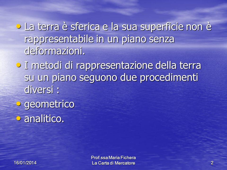 16/01/2014 Prof.ssa Maria Fichera La Carta di Mercatore2 La terra è sferica e la sua superficie non è rappresentabile in un piano senza deformazioni.