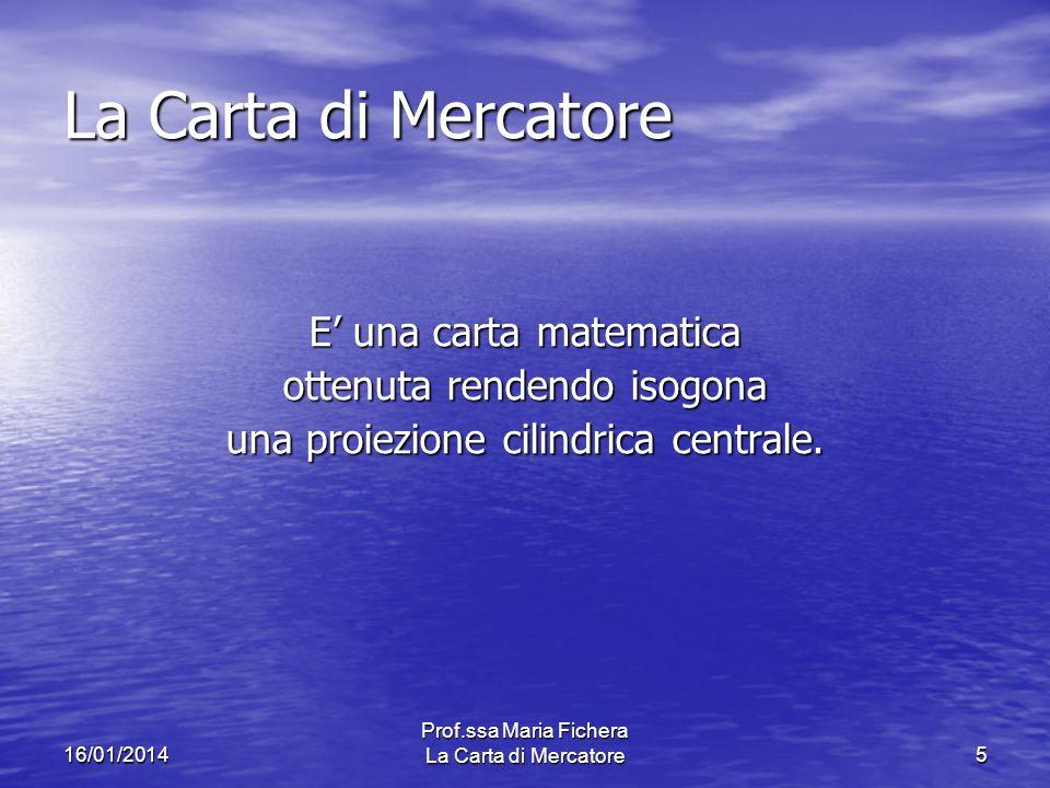 16/01/2014 Prof.ssa Maria Fichera La Carta di Mercatore5 La Carta di Mercatore E una carta matematica ottenuta rendendo isogona una proiezione cilindrica centrale.