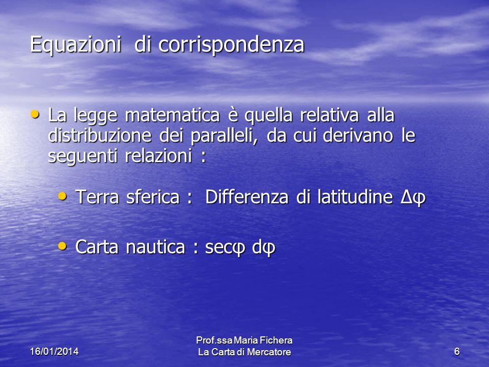 16/01/2014 Prof.ssa Maria Fichera La Carta di Mercatore6 Equazioni di corrispondenza La legge matematica è quella relativa alla distribuzione dei para