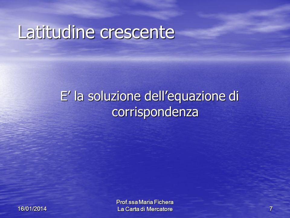 16/01/2014 Prof.ssa Maria Fichera La Carta di Mercatore7 Latitudine crescente E la soluzione dellequazione di corrispondenza