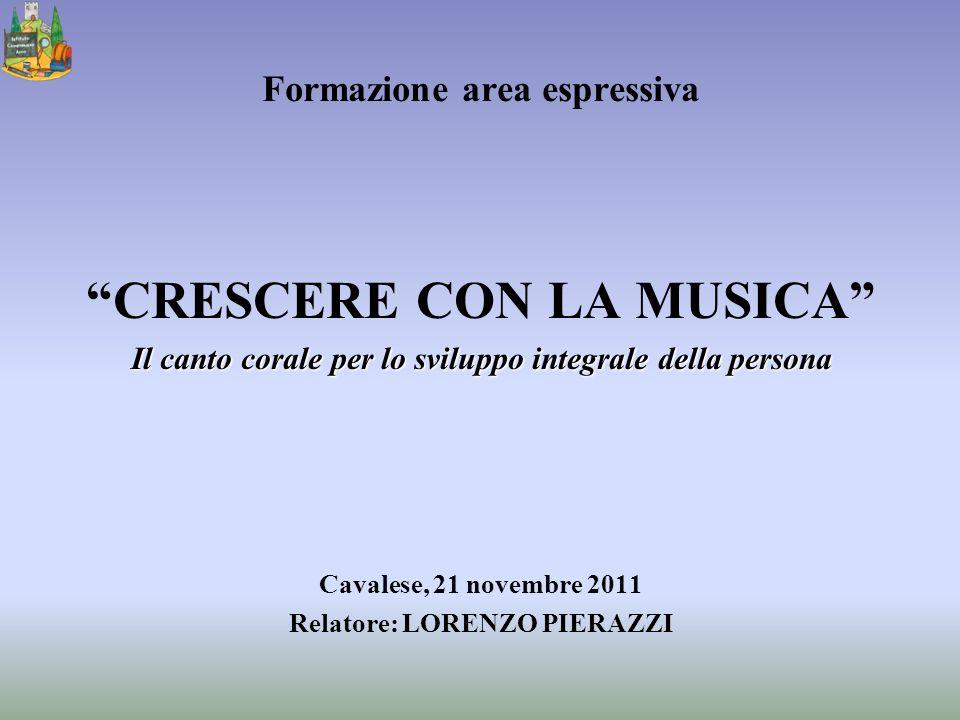 Formazione area espressiva CRESCERE CON LA MUSICA Il canto corale per lo sviluppo integrale della persona Cavalese, 21 novembre 2011 Relatore: LORENZO