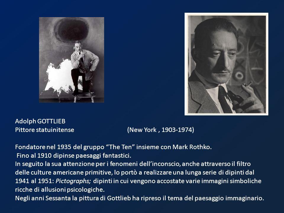 Adolph GOTTLIEB Pittore statuinitense (New York, 1903-1974) Fondatore nel 1935 del gruppo The Ten insieme con Mark Rothko. Fino al 1910 dipinse paesag