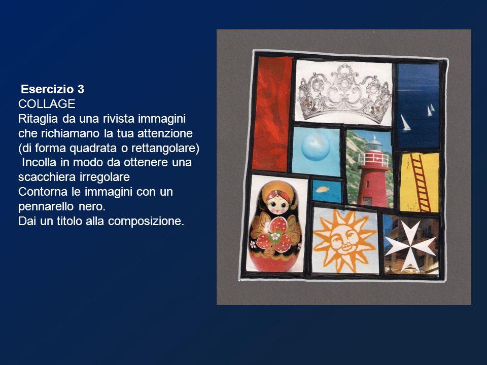Esercizio 3 COLLAGE Ritaglia da una rivista immagini che richiamano la tua attenzione (di forma quadrata o rettangolare) Incolla in modo da ottenere u