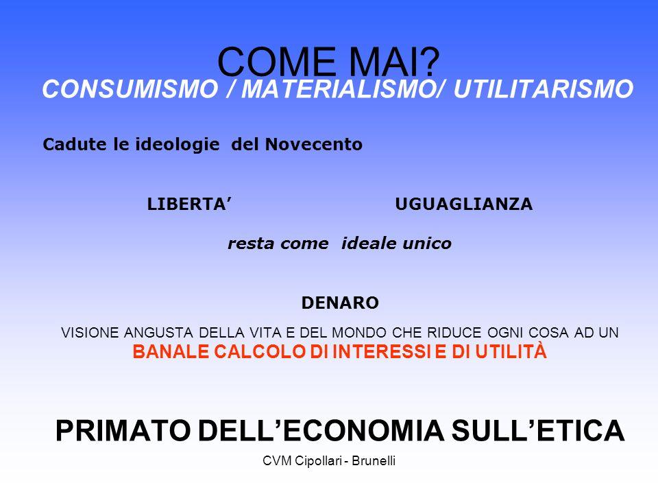 CVM Cipollari - Brunelli COME MAI? CONSUMISMO / MATERIALISMO/ UTILITARISMO Cadute le ideologie del Novecento LIBERTA UGUAGLIANZA resta come ideale uni