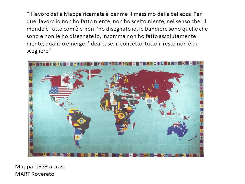Mappa 1989 arazzo MART Rovereto Il lavoro della Mappa ricamata è per me il massimo della bellezza. Per quel lavoro io non ho fatto niente, non ho scel