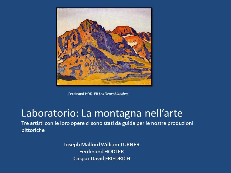 Laboratorio: La montagna nellarte Tre artisti con le loro opere ci sono stati da guida per le nostre produzioni pittoriche Joseph Mallord William TURN