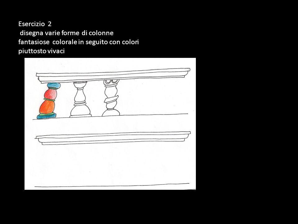 Esercizio 2 disegna varie forme di colonne fantasiose colorale in seguito con colori piuttosto vivaci