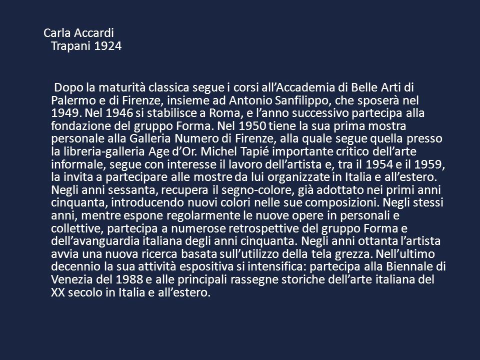 Carla Accardi Trapani 1924 Dopo la maturità classica segue i corsi allAccademia di Belle Arti di Palermo e di Firenze, insieme ad Antonio Sanfilippo,