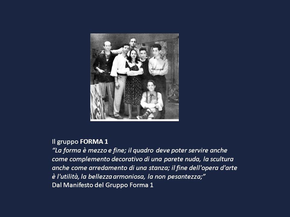 Il gruppo FORMA 1 La forma è mezzo e fine; il quadro deve poter servire anche come complemento decorativo di una parete nuda, la scultura anche come a
