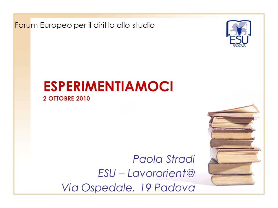 Paola Stradi ESU – Lavororient@ Via Ospedale, 19 Padova Forum Europeo per il diritto allo studio ESPERIMENTIAMOCI 2 OTTOBRE 2010