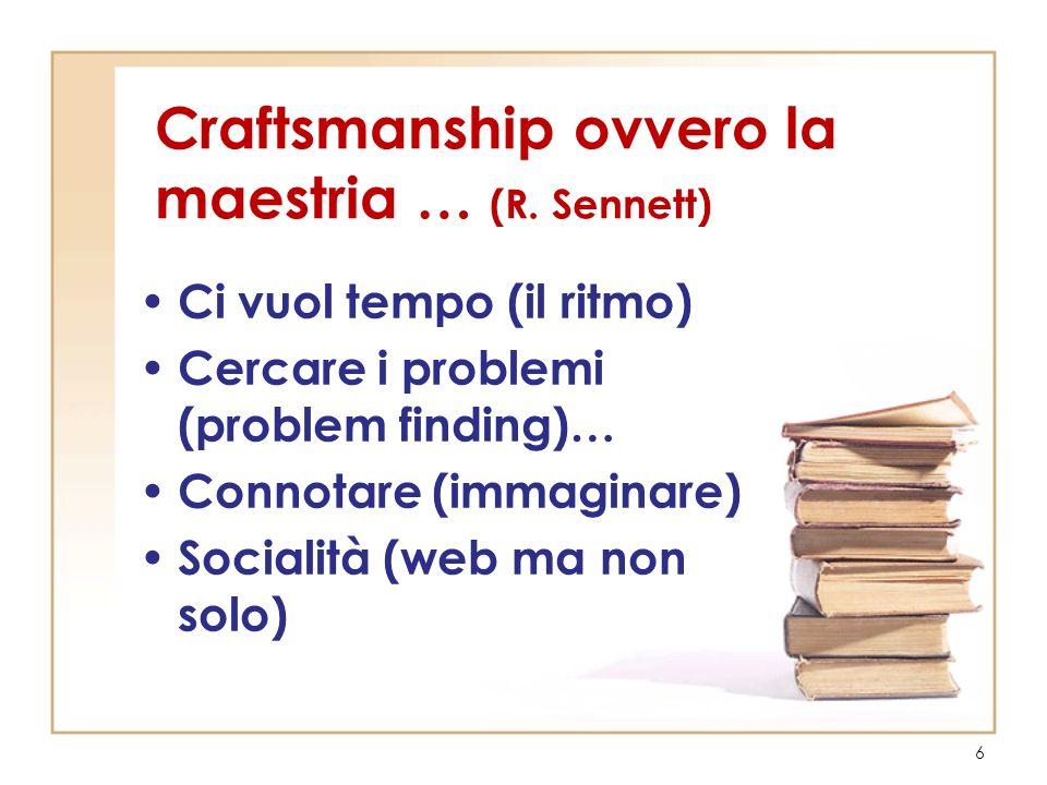 Craftsmanship ovvero la maestria … (R. Sennett) Ci vuol tempo (il ritmo) Cercare i problemi (problem finding)… Connotare (immaginare) Socialità (web m