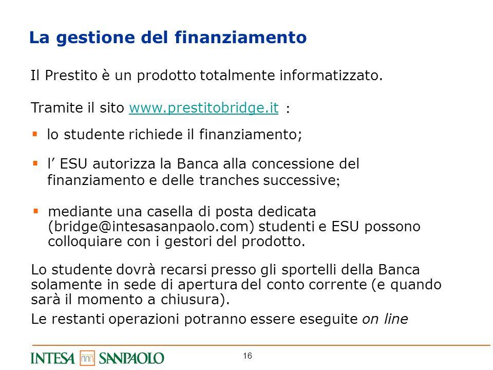 16 La gestione del finanziamento Il Prestito è un prodotto totalmente informatizzato. Lo studente dovrà recarsi presso gli sportelli della Banca solam