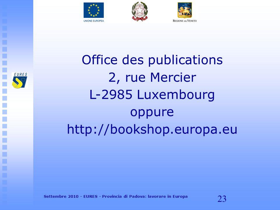 23 Office des publications 2, rue Mercier L-2985 Luxembourg oppure http://bookshop.europa.eu Settembre 2010 - EURES - Provincia di Padova: lavorare in Europa