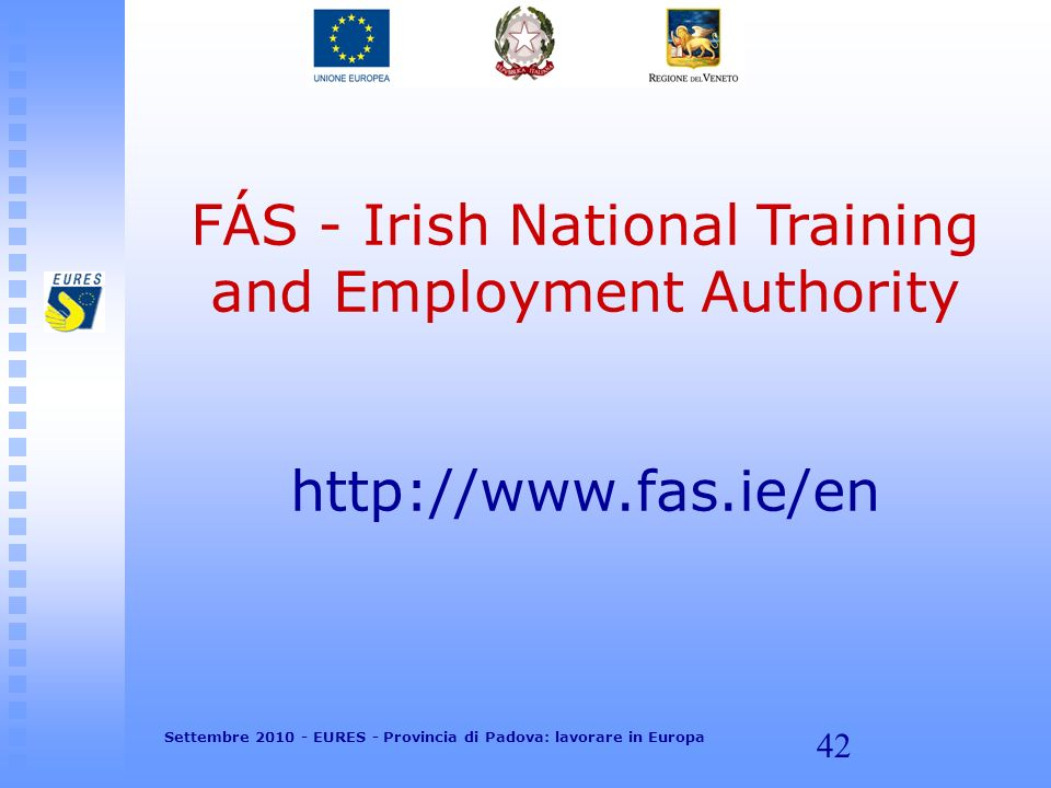 42 FÁS - Irish National Training and Employment Authority http://www.fas.ie/en Settembre 2010 - EURES - Provincia di Padova: lavorare in Europa