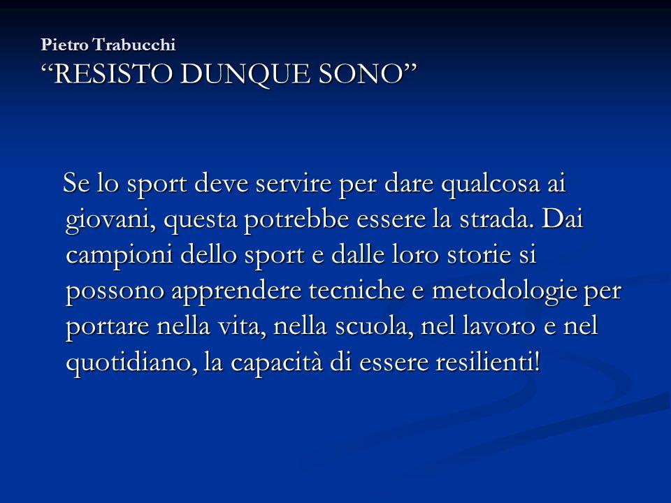 Pietro TrabucchiRESISTO DUNQUE SONO Se lo sport deve servire per dare qualcosa ai giovani, questa potrebbe essere la strada. Dai campioni dello sport