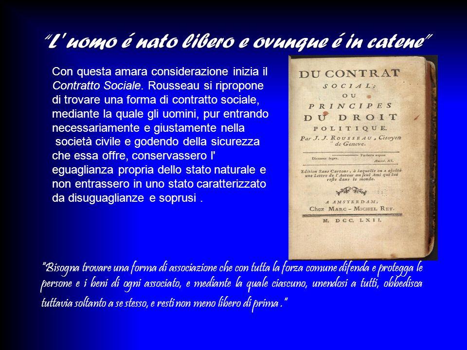 Con questa amara considerazione inizia il Contratto Sociale. Rousseau si ripropone di trovare una forma di contratto sociale, mediante la quale gli uo