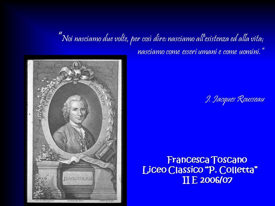 Noi nasciamo due volte, per così dire: nasciamo all'esistenza ed alla vita; nasciamo come esseri umani e come uomini. J. Jacques Rousseau Francesca To