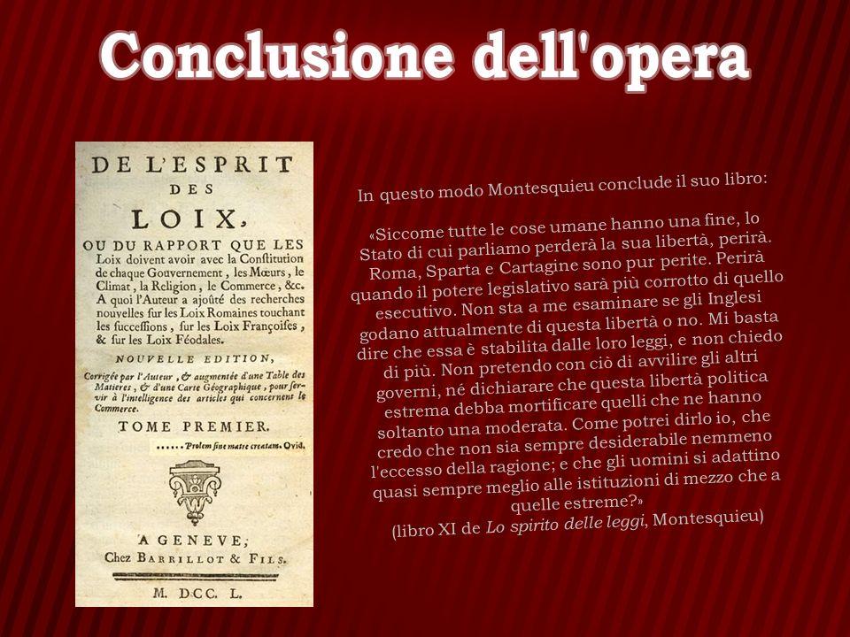 In questo modo Montesquieu conclude il suo libro: «Siccome tutte le cose umane hanno una fine, lo Stato di cui parliamo perderà la sua libertà, perirà
