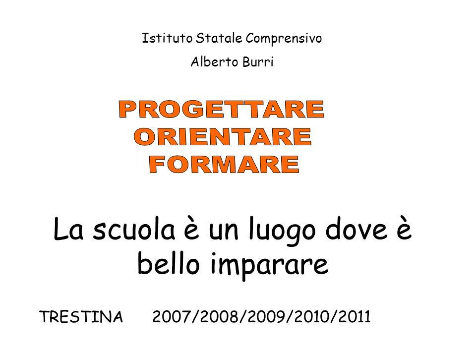 La scuola è un luogo dove è bello imparare TRESTINA 2007/2008/2009/2010/2011 Istituto Statale Comprensivo Alberto Burri