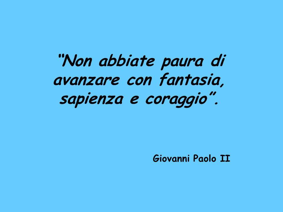 Non abbiate paura di avanzare con fantasia, sapienza e coraggio. Giovanni Paolo II
