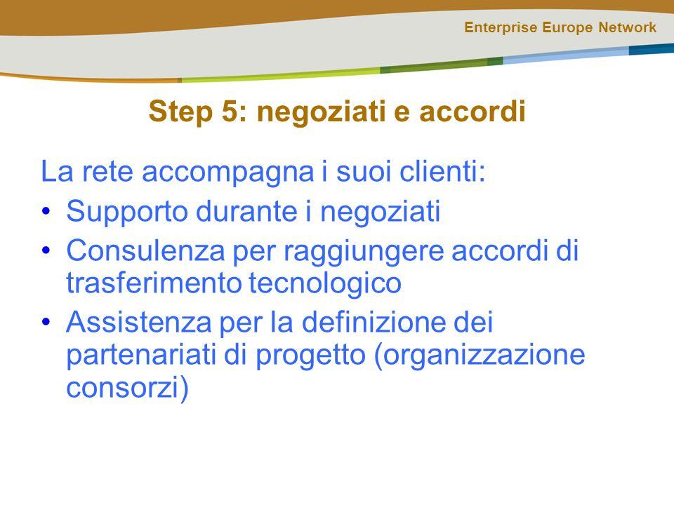Enterprise Europe Network Step 5: negoziati e accordi La rete accompagna i suoi clienti: Supporto durante i negoziati Consulenza per raggiungere accordi di trasferimento tecnologico Assistenza per la definizione dei partenariati di progetto (organizzazione consorzi)