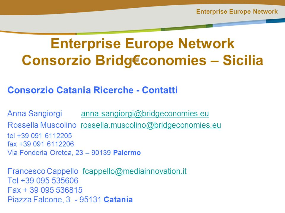 Enterprise Europe Network Enterprise Europe Network Consorzio Bridgconomies – Sicilia Consorzio Catania Ricerche - Contatti Anna Sangiorgi anna.sangiorgi@bridgeconomies.euanna.sangiorgi@bridgeconomies.eu Rossella Muscolino rossella.muscolino@bridgeconomies.eurossella.muscolino@bridgeconomies.eu tel +39 091 6112205 fax +39 091 6112206 Via Fonderia Oretea, 23 – 90139 Palermo Francesco Cappello fcappello@mediainnovation.itfcappello@mediainnovation.it Tel +39 095 535606 Fax + 39 095 536815 Piazza Falcone, 3 - 95131 Catania
