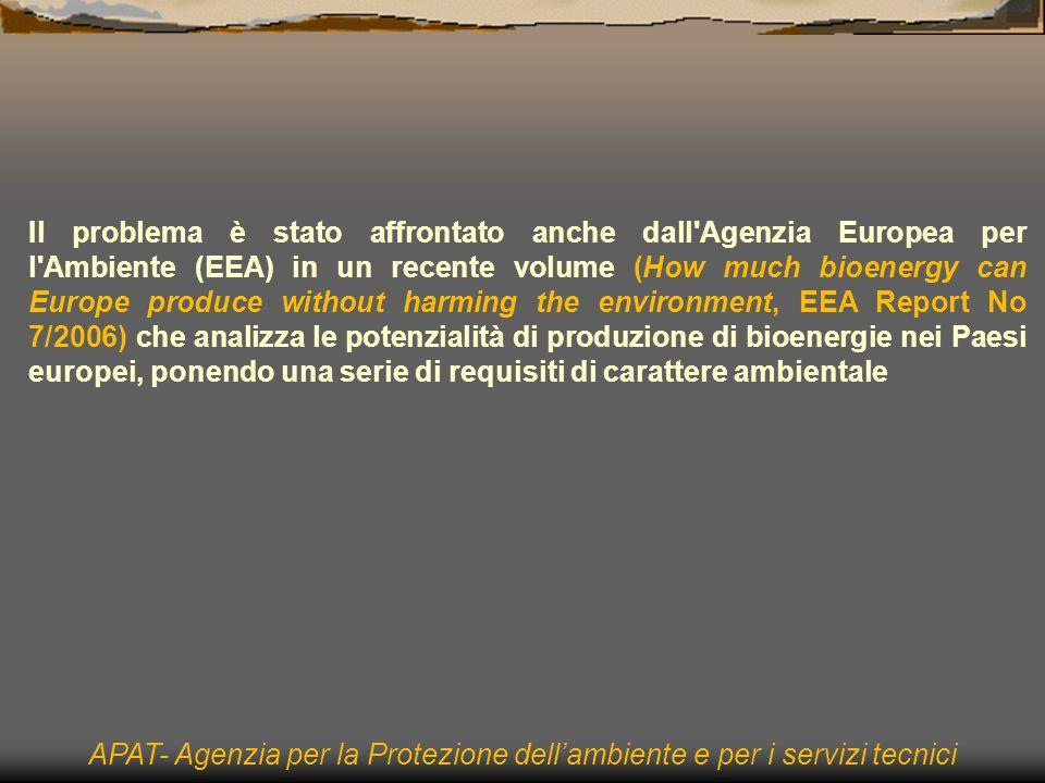 Il problema è stato affrontato anche dall Agenzia Europea per l Ambiente (EEA) in un recente volume (How much bioenergy can Europe produce without harming the environment, EEA Report No 7/2006) che analizza le potenzialità di produzione di bioenergie nei Paesi europei, ponendo una serie di requisiti di carattere ambientale APAT- Agenzia per la Protezione dellambiente e per i servizi tecnici