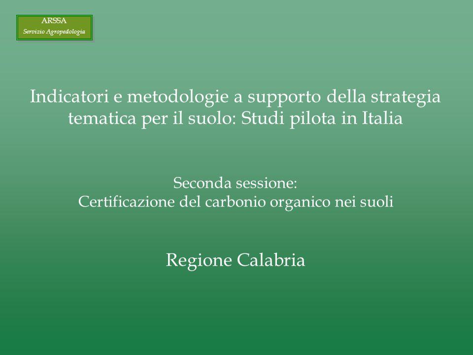 Indicatori e metodologie a supporto della strategia tematica per il suolo: Studi pilota in Italia Seconda sessione: Certificazione del carbonio organico nei suoli Regione Calabria ARSSA Servizio Agropedologia ARSSA Servizio Agropedologia