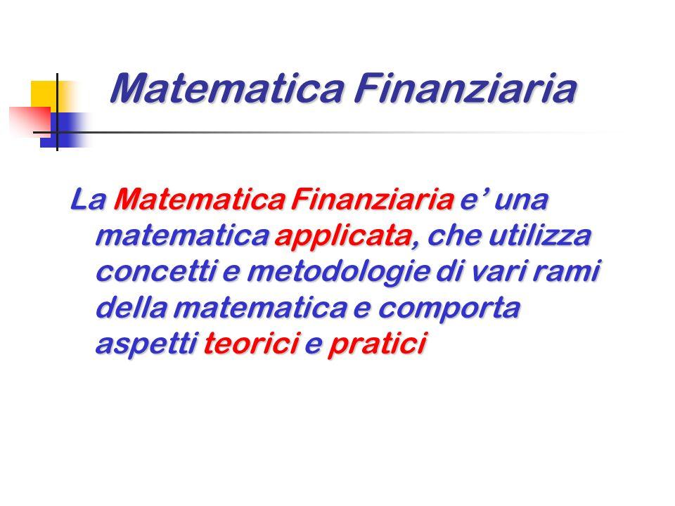 Matematica Finanziaria La Matematica Finanziaria e una matematica applicata, che utilizza concetti e metodologie di vari rami della matematica e comporta aspetti teorici e pratici