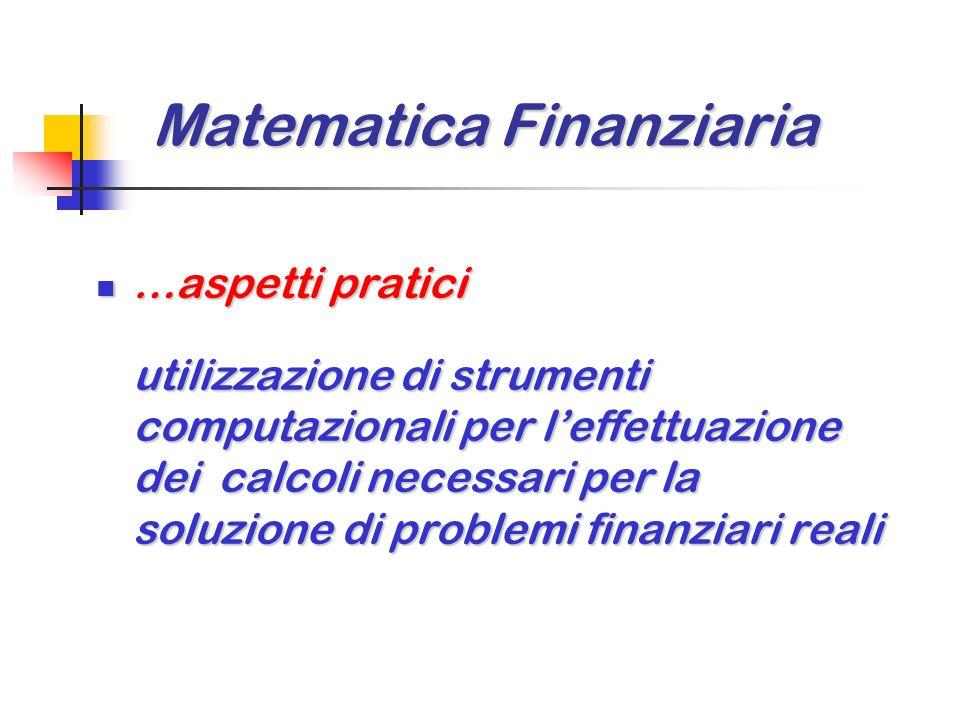 Matematica Finanziaria …aspetti pratici …aspetti pratici utilizzazione di strumenti computazionali per leffettuazione dei calcoli necessari per la soluzione di problemi finanziari reali