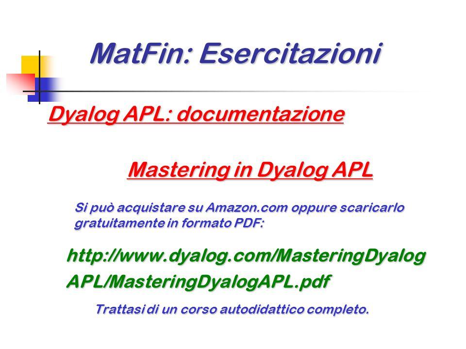 MatFin: Esercitazioni MatFin: Esercitazioni Dyalog APL + EXCEL Lutilizzo integrato dei due ambienti consente di esprimere il massimo potenziale comput