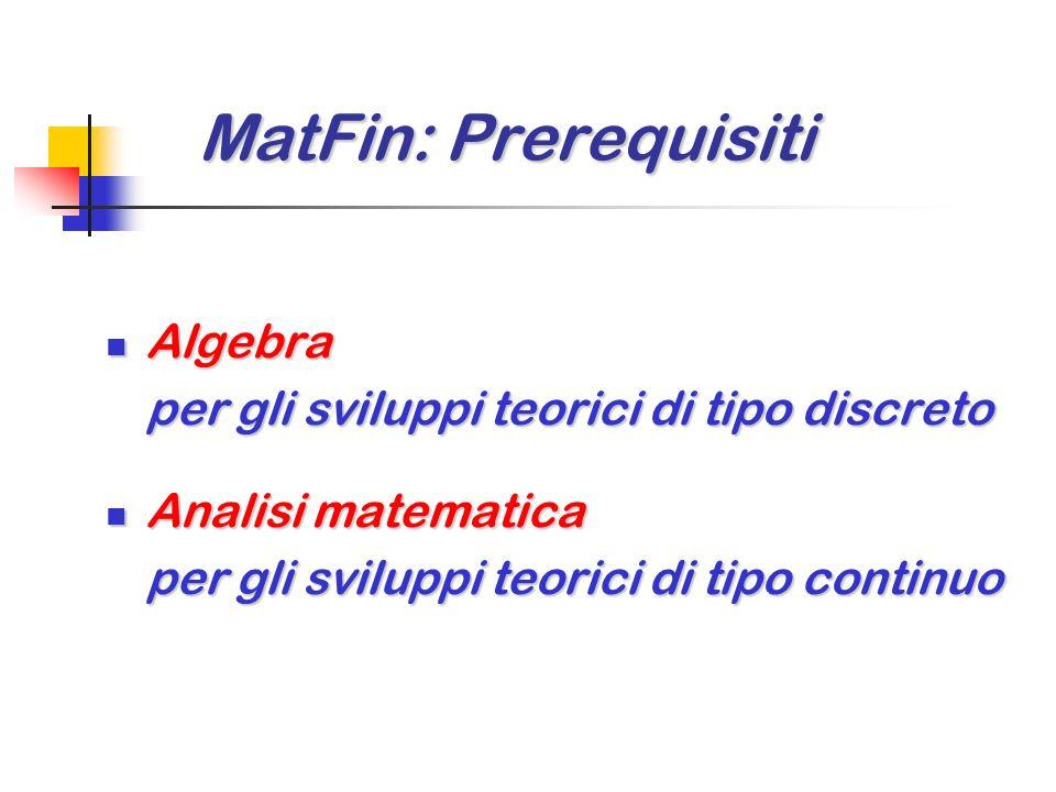 MatFin: Prerequisiti MatFin: Prerequisiti Algebra Algebra per gli sviluppi teorici di tipo discreto Analisi matematica Analisi matematica per gli sviluppi teorici di tipo continuo