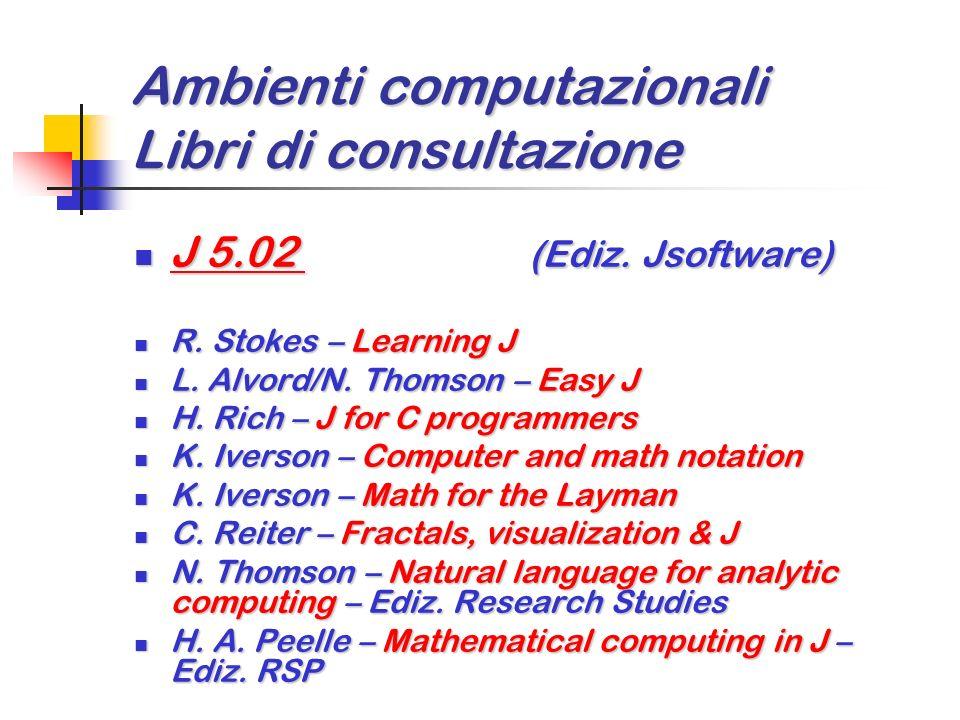 Ambienti computazionali Libri di consultazione J 5.02 (Ediz. Jsoftware) J 5.02 (Ediz. Jsoftware) K. Iverson/K. Hui – J Dictionary K. Iverson/K. Hui –