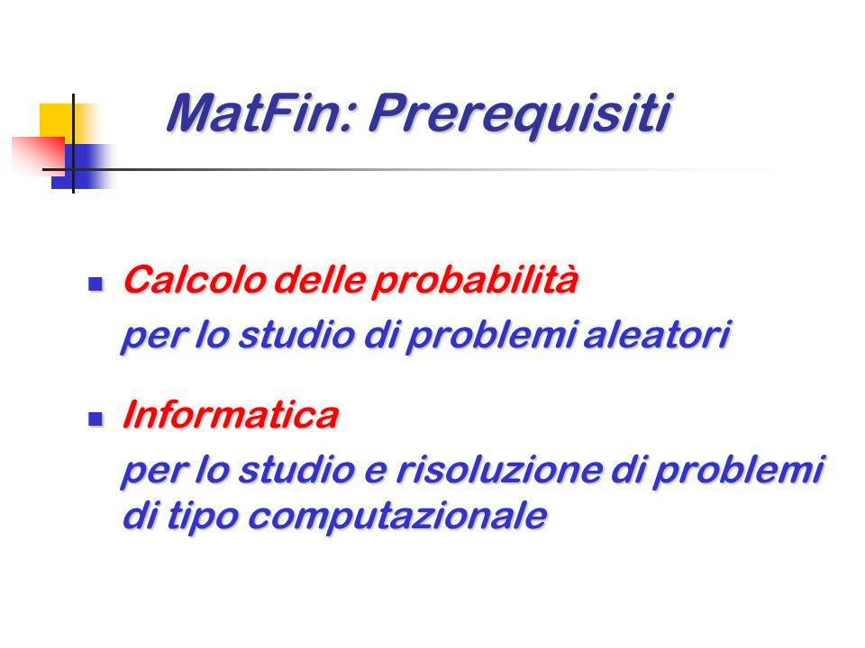 MatFin: Prerequisiti MatFin: Prerequisiti Calcolo delle probabilità Calcolo delle probabilità per lo studio di problemi aleatori Informatica Informatica per lo studio e risoluzione di problemi di tipo computazionale