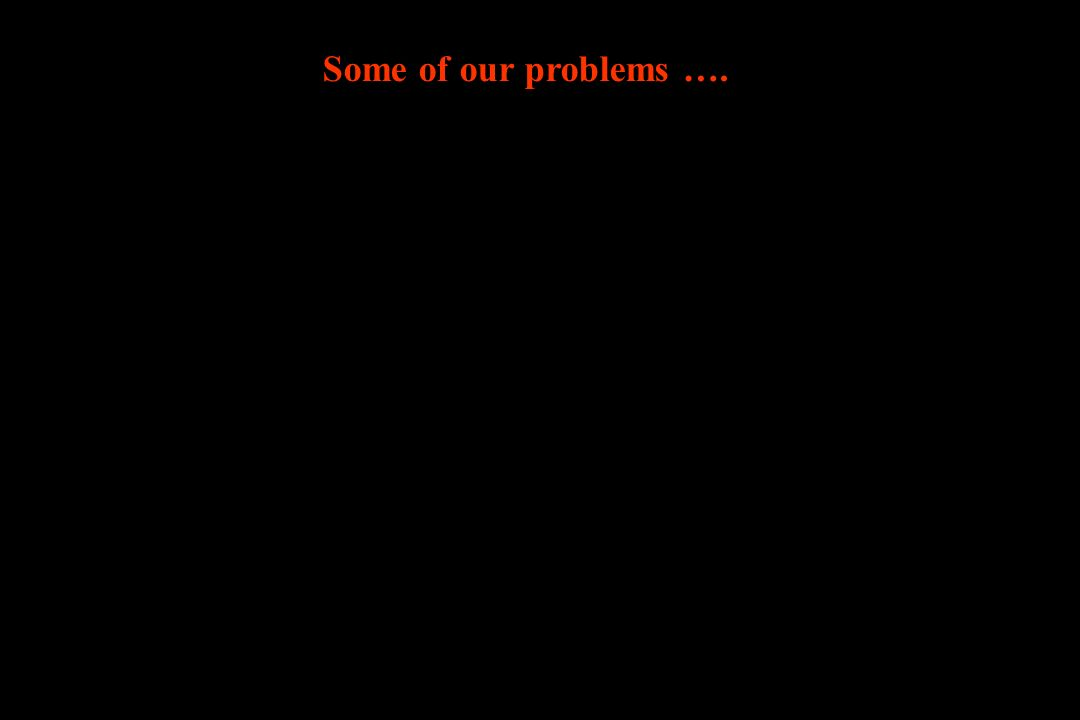 Some of our problems ….