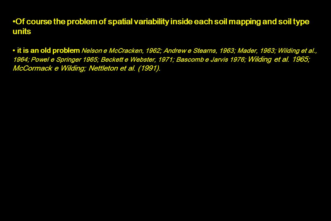 Of course the problem of spatial variability inside each soil mapping and soil type units it is an old problem Nelson e McCracken, 1962; Andrew e Stearns, 1963; Mader, 1963; Wilding et al., 1964; Powel e Springer 1965; Beckett e Webster, 1971; Bascomb e Jarvis 1976; Wilding et al.
