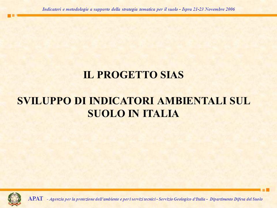 IL PROGETTO SIAS SVILUPPO DI INDICATORI AMBIENTALI SUL SUOLO IN ITALIA APAT - Agenzia per la protezione dellambiente e per i servizi tecnici - Servizio Geologico dItalia - Dipartimento Difesa del Suolo Indicatori e metodologie a supporto della strategia tematica per il suolo - Ispra 21-23 Novembre 2006