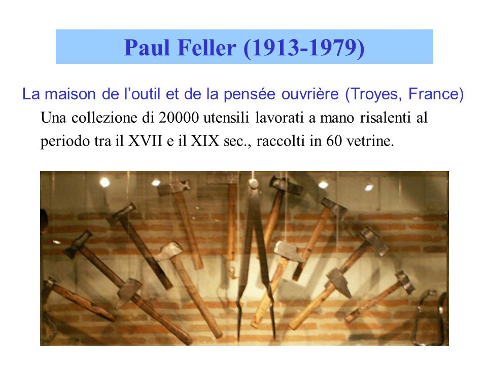 Paul Feller (1913-1979) La maison de loutil et de la pensée ouvrière (Troyes, France) Una collezione di 20000 utensili lavorati a mano risalenti al pe