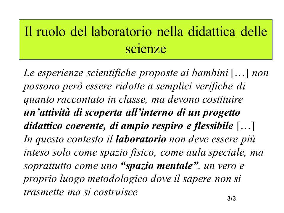 Il ruolo del laboratorio nella didattica delle scienze Le esperienze scientifiche proposte ai bambini […] non possono però essere ridotte a semplici v