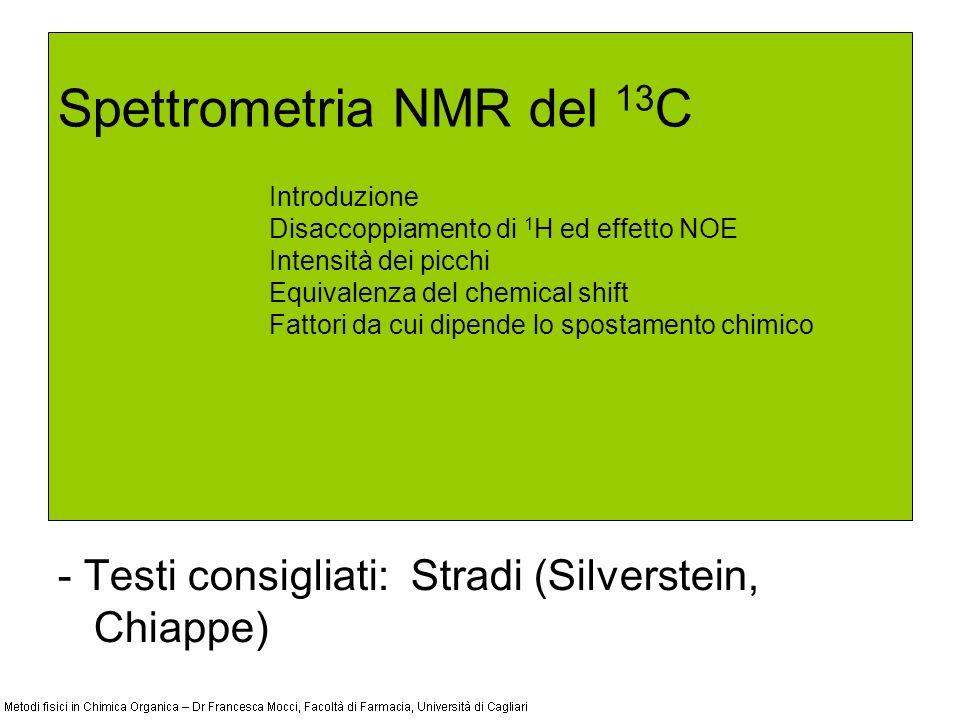 Spettrometria NMR del 13 C - Testi consigliati: Stradi (Silverstein, Chiappe) Introduzione Disaccoppiamento di 1 H ed effetto NOE Intensità dei picchi Equivalenza del chemical shift Fattori da cui dipende lo spostamento chimico
