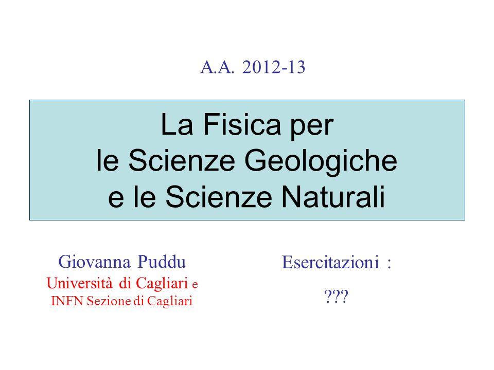 La Fisica per le Scienze Geologiche e le Scienze Naturali Giovanna Puddu Università di Cagliari e INFN Sezione di Cagliari A.A. 2012-13 Esercitazioni